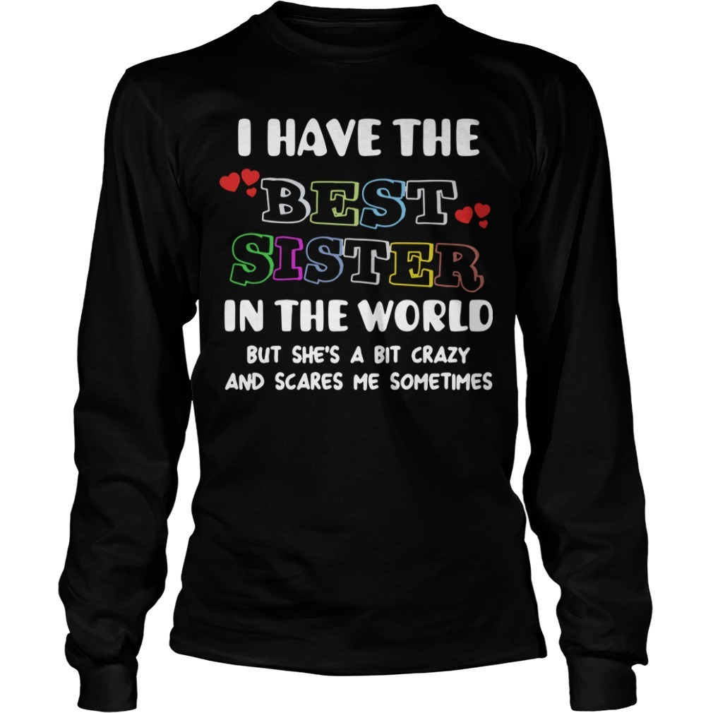 I Have The Best Sister In The World But She's A Bit Crazy And Scares Me Longsleeve Tee