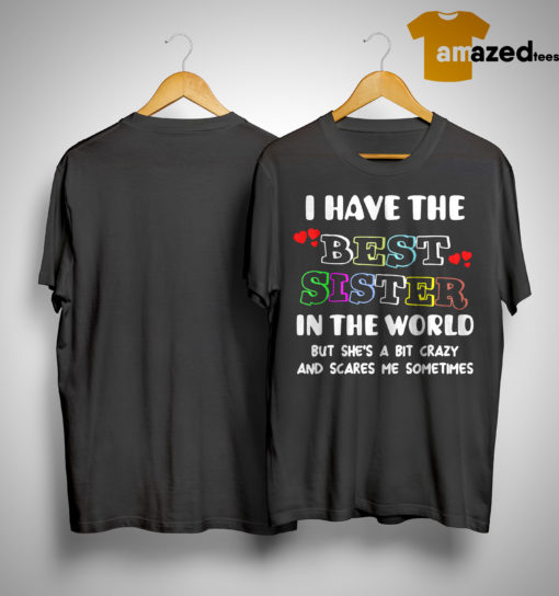 I Have The Best Sister In The World But She's A Bit Crazy And Scares Me Shirt