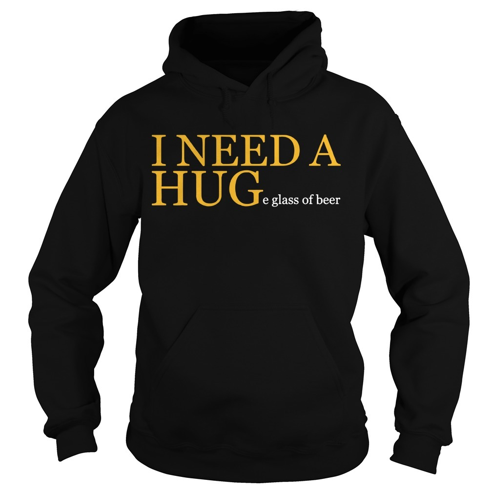 I Need A Huge Glass Of Beer Hoodie