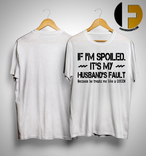 If I'm Spoiled It's My Husband's Fault He Treats Me Like A Queen Shirt