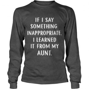 If I Say Something Inappropriate I Learned It From My Aunt Longsleeve Tee