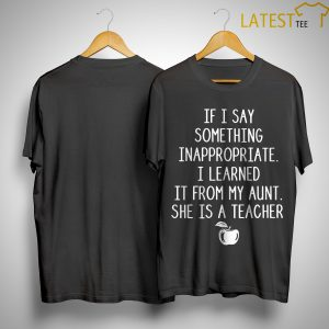If I Say Something Inappropriate I Learned It From My Aunt She Is A Teacher Shirt