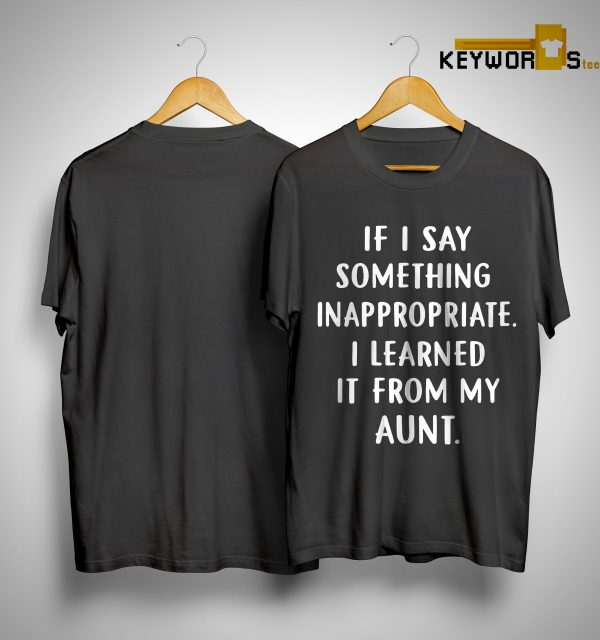 If I Say Something Inappropriate I Learned It From My Aunt Shirtư