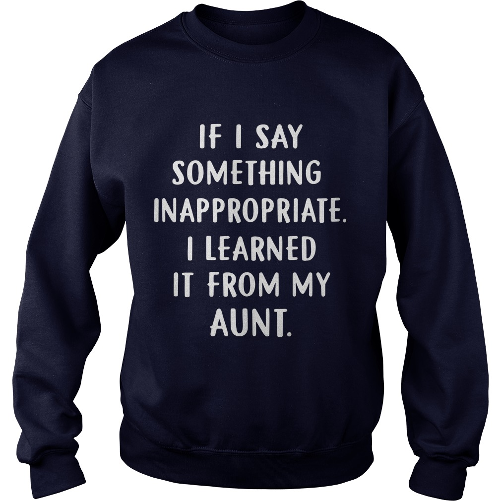 If I Say Something Inappropriate I Learned It From My Aunt Sweater