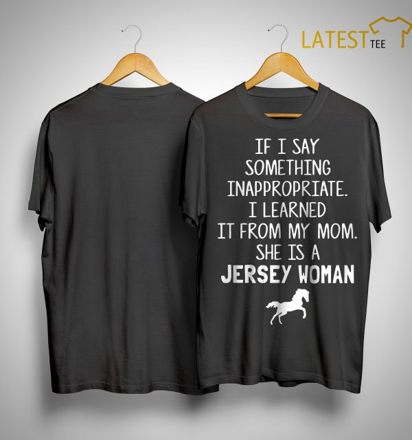If I Say Something Inappropriate I Learned It From My Mom She Is A Jersey Woman Shirt