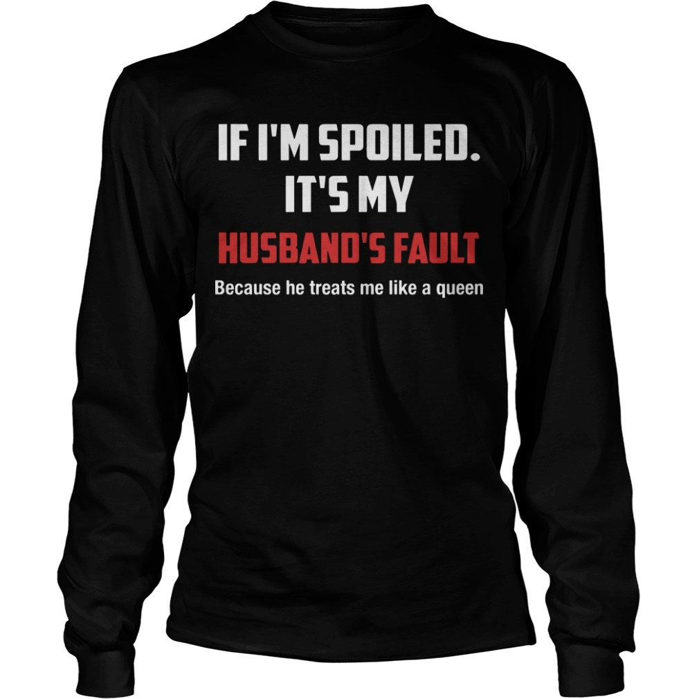 If I'm Spoiled It's My Husband's Fault Because He Treats Me Like A Queen Longsleeve Tee