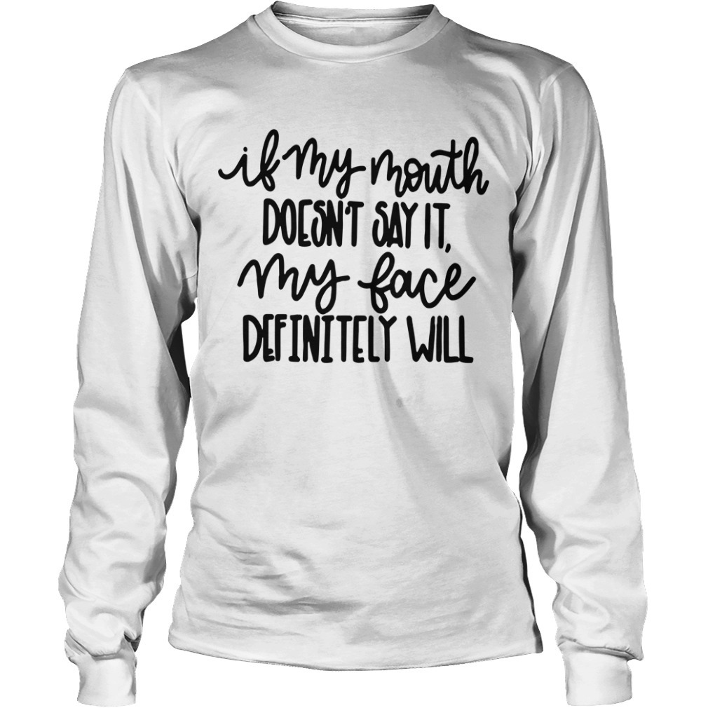 If My Mouth Doesn't Say It My Face Definitely Will Longsleeve Tee