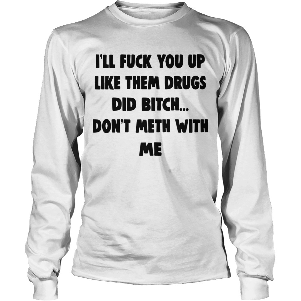 I'll Fuck You Up Like Them Drugs Did Bitch Don't Meth With Me Longsleeve Tee