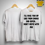 I'll Fuck You Up Like Them Drugs Don't Meth With Me Shirt