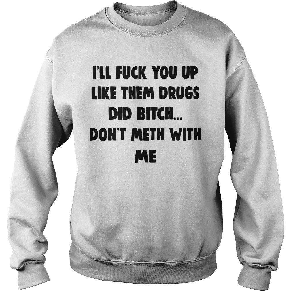 I'll Fuck You Up Like Them Drugs Don't Meth With Me Sweater