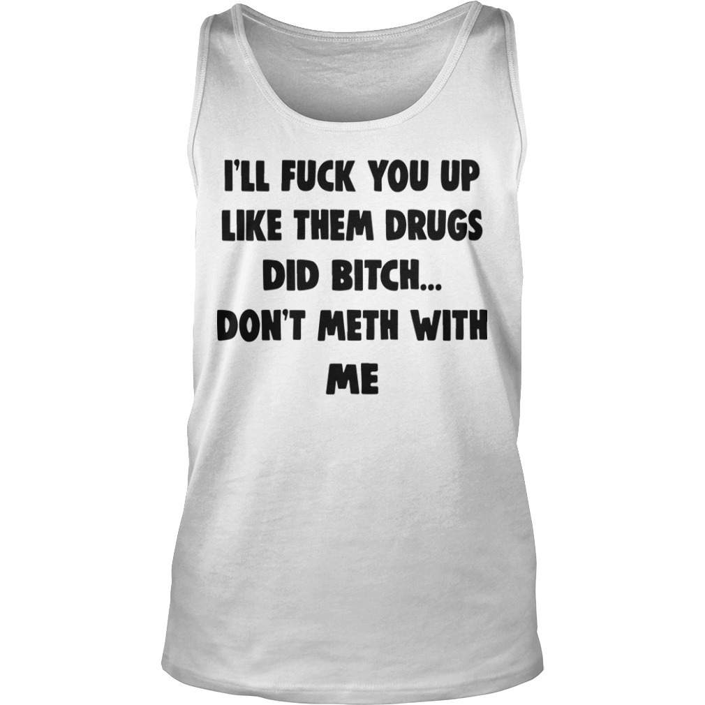 I'll Fuck You Up Like Them Drugs Don't Meth With Me Tank Top