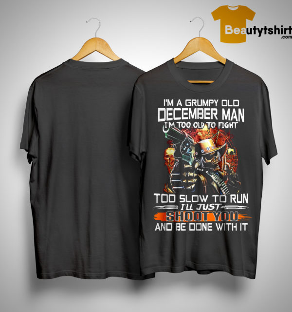 I'm A Grumpy Old December Man I'm Too Old To Fight Too Slow To Run Shirt
