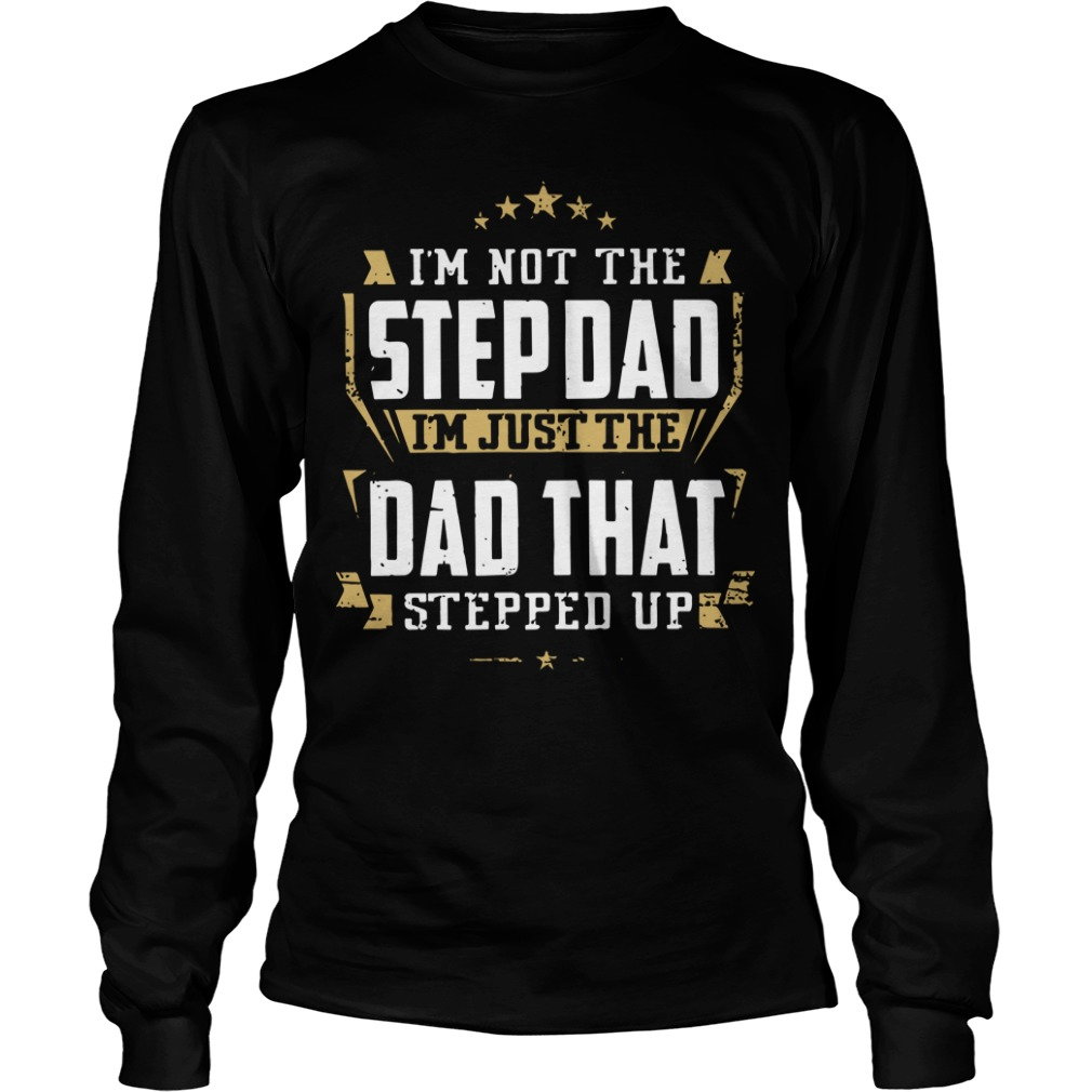 I'm Not The Step Dad I'm Just The Dad That Stepped Up Longsleeve Tee