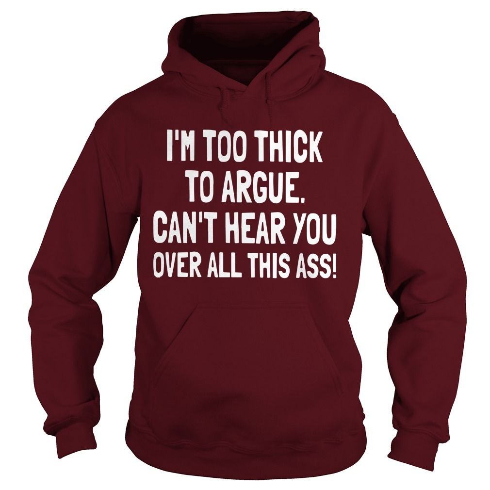 I'm Too Thick To Argue Can't Hear You Over All This Ass Hoodie