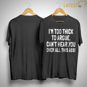 I'm Too Thick To Argue Can't Hear You Over All This Ass Shirt