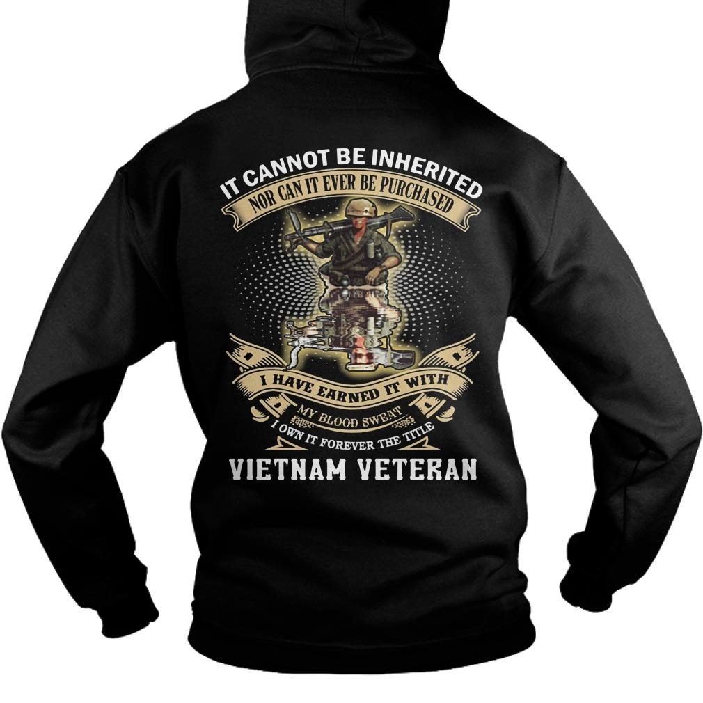 It Cannot Be Inherited Nor Can It Ever Be Purchased I Have Earned It With Vietnam Veteran Hoodie