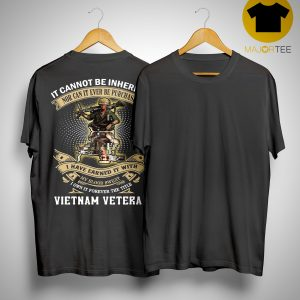 It Cannot Be Inherited Nor Can It Ever Be Purchased I Have Earned It With Vietnam Veteran Shirt