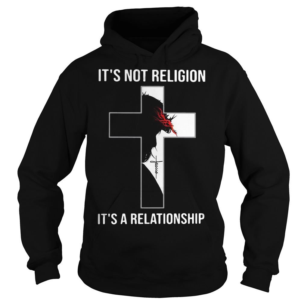 Jesus Christ It's Not Religion It'a A Relationship Hoodie