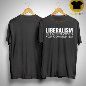 Liberalism Is A Nicer Word For Communism Shirt