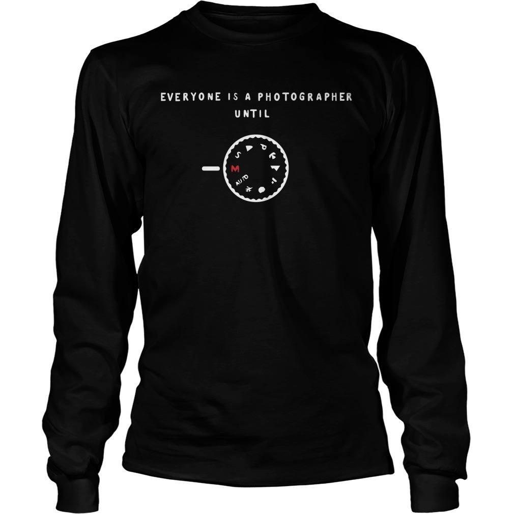 Manual Mode Everyone Is A Photographer Until Longsleeve Tee