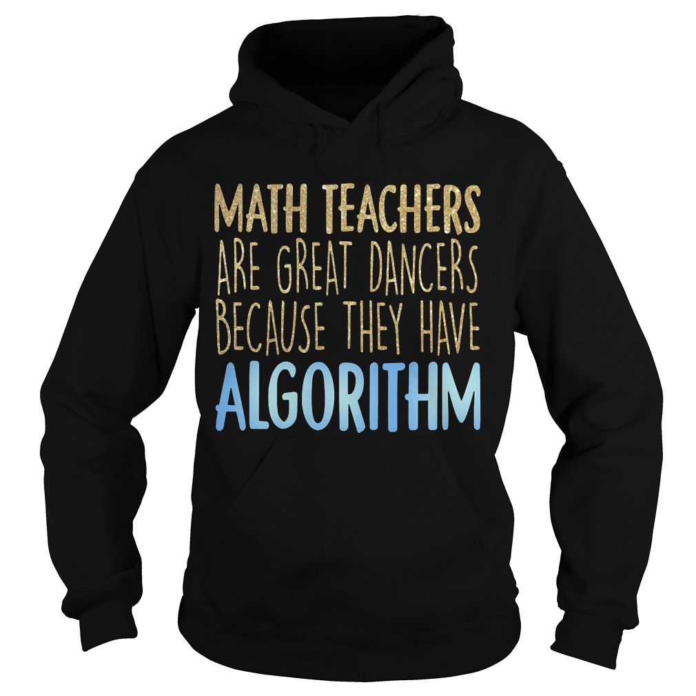 Math Teachers Are Great Dancers Because They Have Algorithm Hoodie