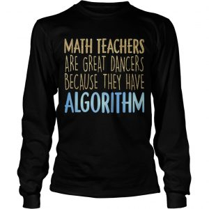 Math Teachers Are Great Dancers Because They Have Algorithm Longsleeve Tee