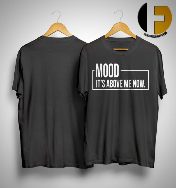 Mood It's Above Me Now Shirt