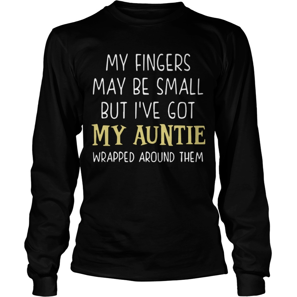 My Fingers May Be Small But I've Got My Auntie Wrapped Around Them Longsleeve Tee