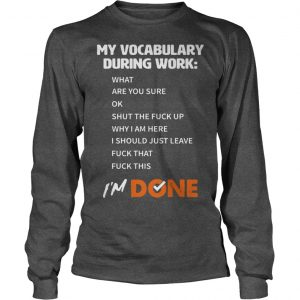 My Vocabulary During Work What Are You Sure Ok Shut The Fuck Up Longsleeve Tee