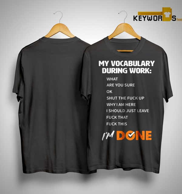 My Vocabulary During Work What Are You Sure Ok Shut The Fuck Up Shirt