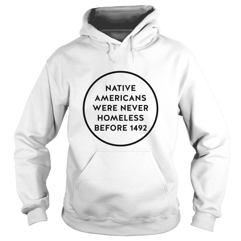 Native Americans Were Never Homeless Before 1492 Hoodie