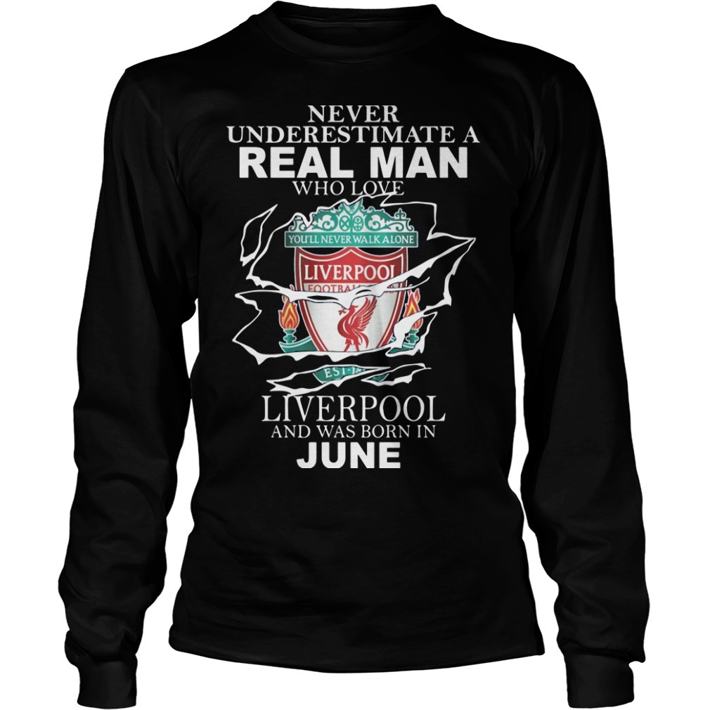 Never Underestimate A Real Man Who Loves Liverpool And Was Born In June Longsleeve Tee
