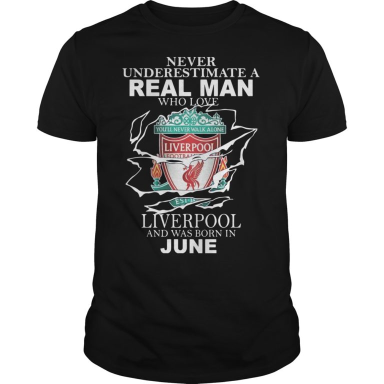 Never Underestimate A Real Man Who Loves Liverpool And Was Born In June Shirt