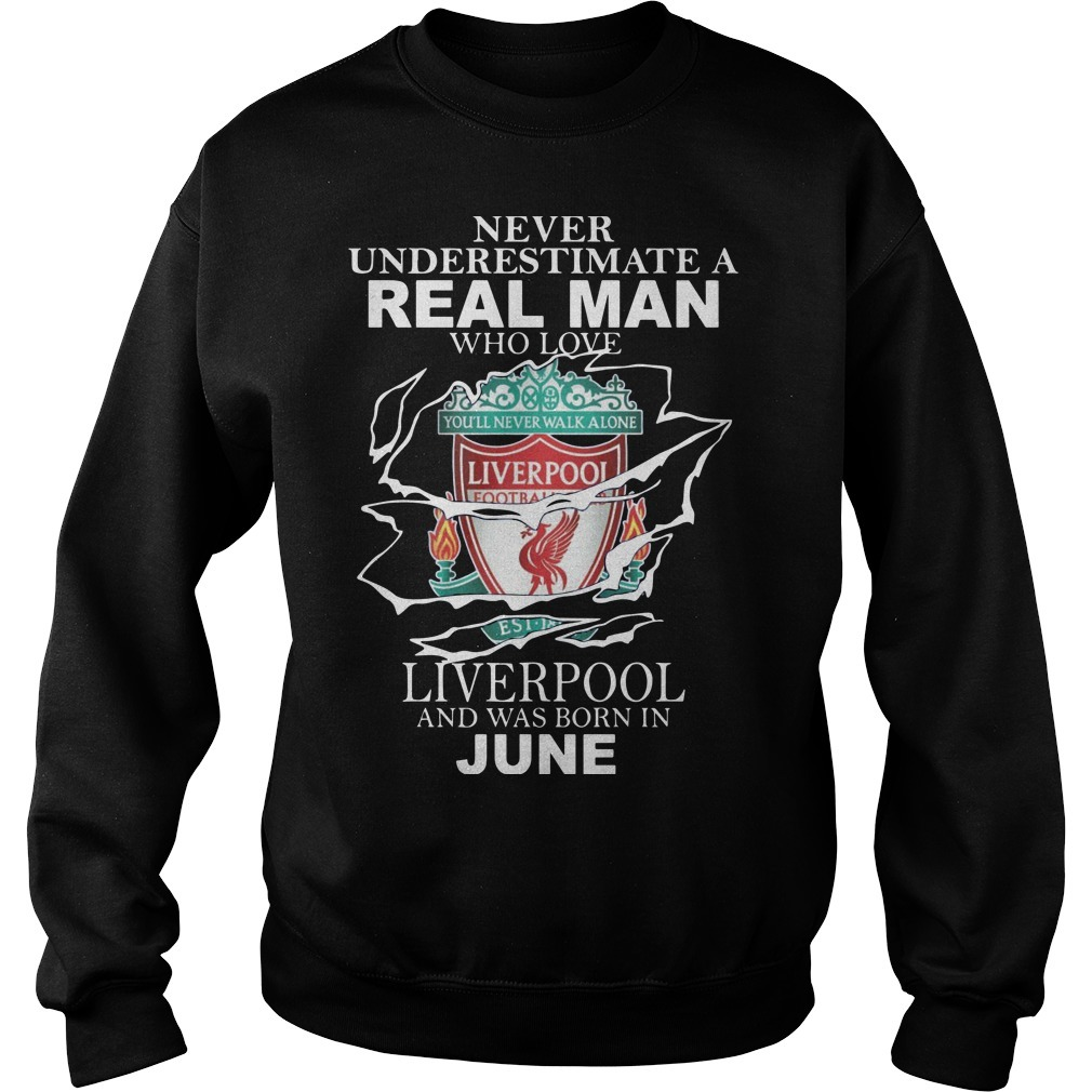 Never Underestimate A Real Man Who Loves Liverpool And Was Born In June Sweater