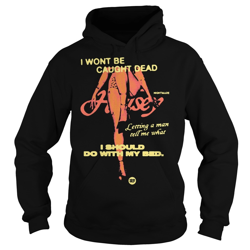 Night Mare I Wont Be Caught Dead I Should Do With My Bed Hoodie