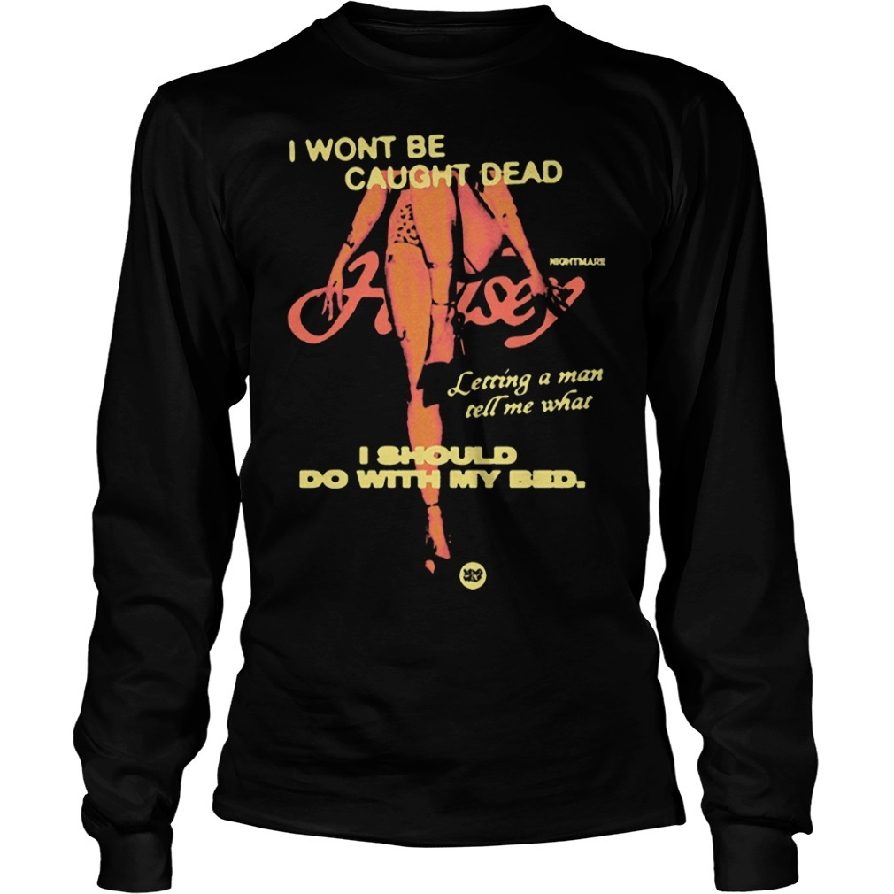 Night Mare I Wont Be Caught Dead I Should Do With My Bed Longsleeve Tee