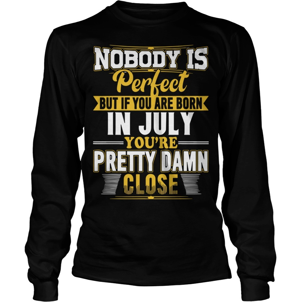 Nobody Is Perfect But If You Are Born In July You're Pretty Damn Close Longsleeve Tee