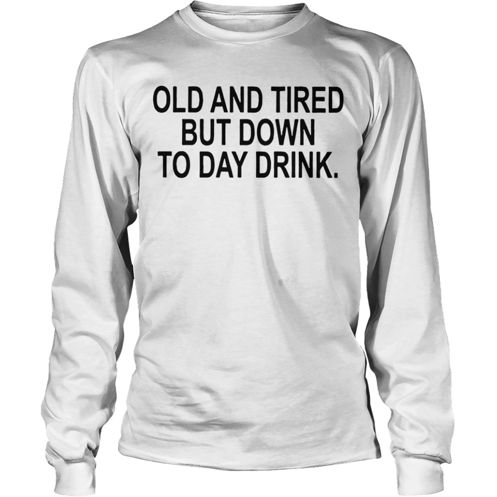 Old And Tired But Down To Day Drink Longsleeve Tee