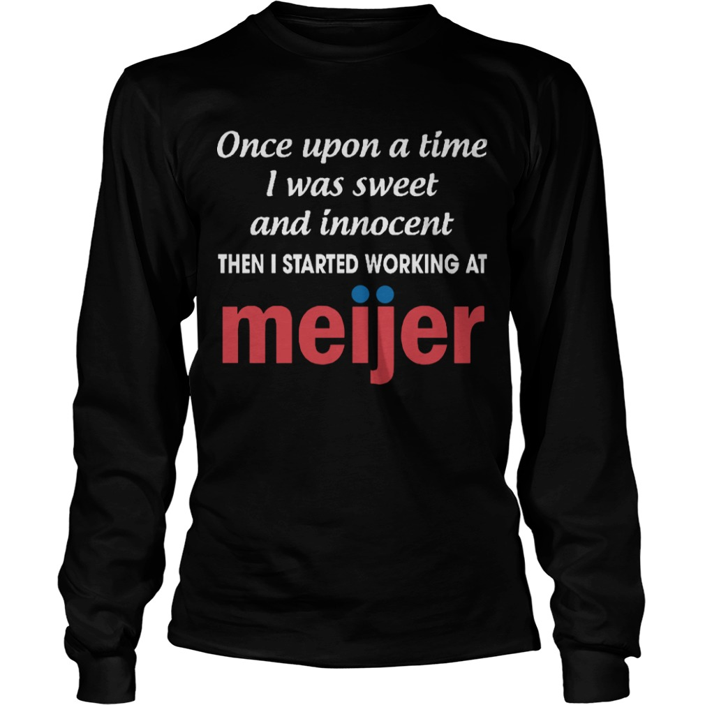 Once Upon A Time I Was Sweet And Innocent Then I Started Working At Meijer Longsleeve Tee