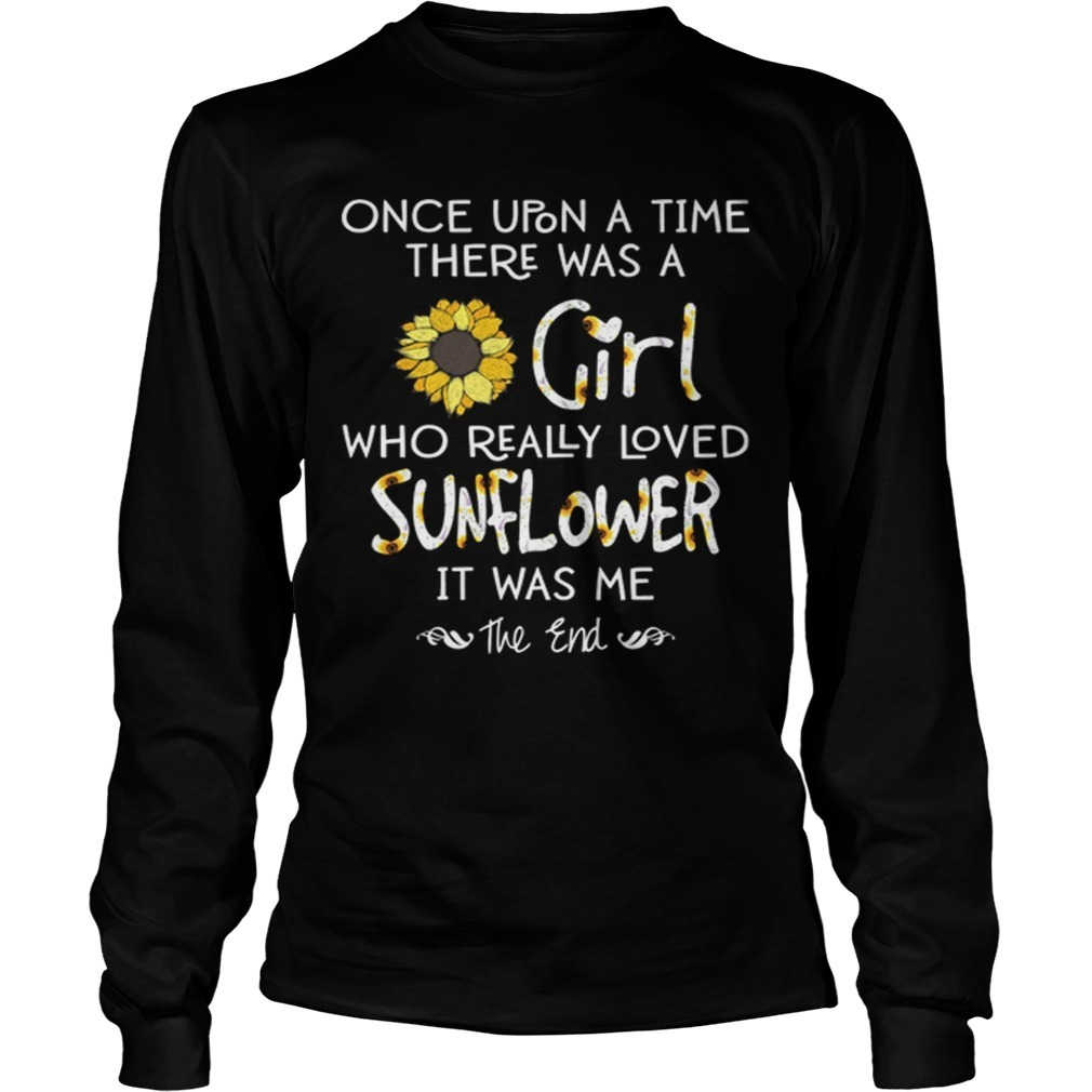 Once Upon A Time There Was A Girl Who Really Loved Sunflowers It Was Me Longsleeve Tee