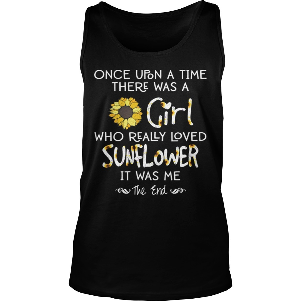 Once Upon A Time There Was A Girl Who Really Loved Sunflowers It Was Me Tank Top