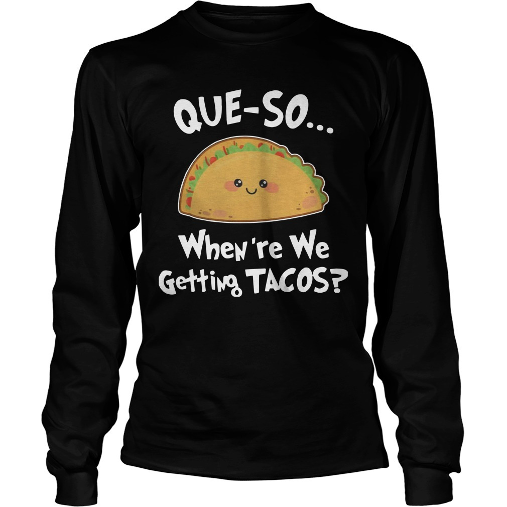 Que-so When're We Getting Tacos Longsleeve Tee