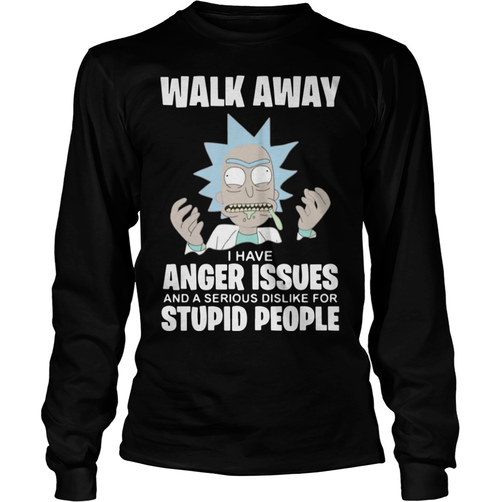 Rick And Morty Walk Away I Have Anger Issues And A Serious Dislike Longsleeve Tee