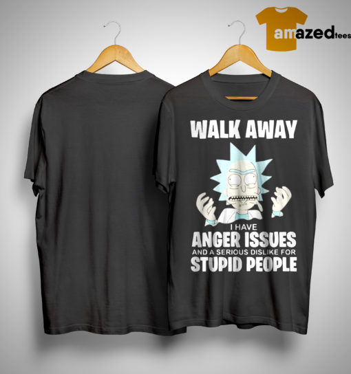 Rick And Morty Walk Away I Have Anger Issues And A Serious Dislike Shirt