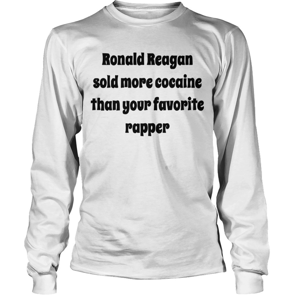 Ronald Reagan Sold More Cocaine Than Your Favorite Rapper Long Sleeve Tee