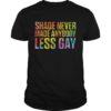 Shade Never Made Anybody Less Gay Shirt