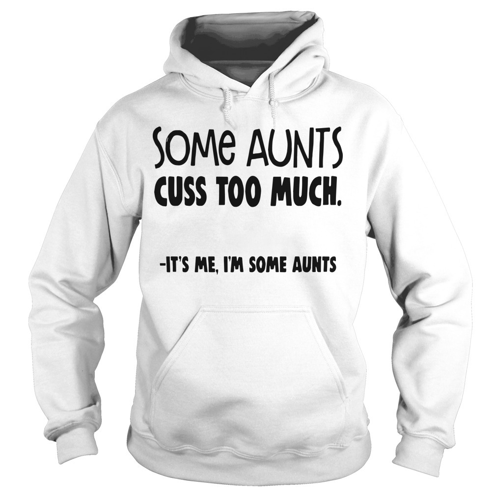 Some Aunts Cuss To Much It's Me I'm Some Aunts Hoodie