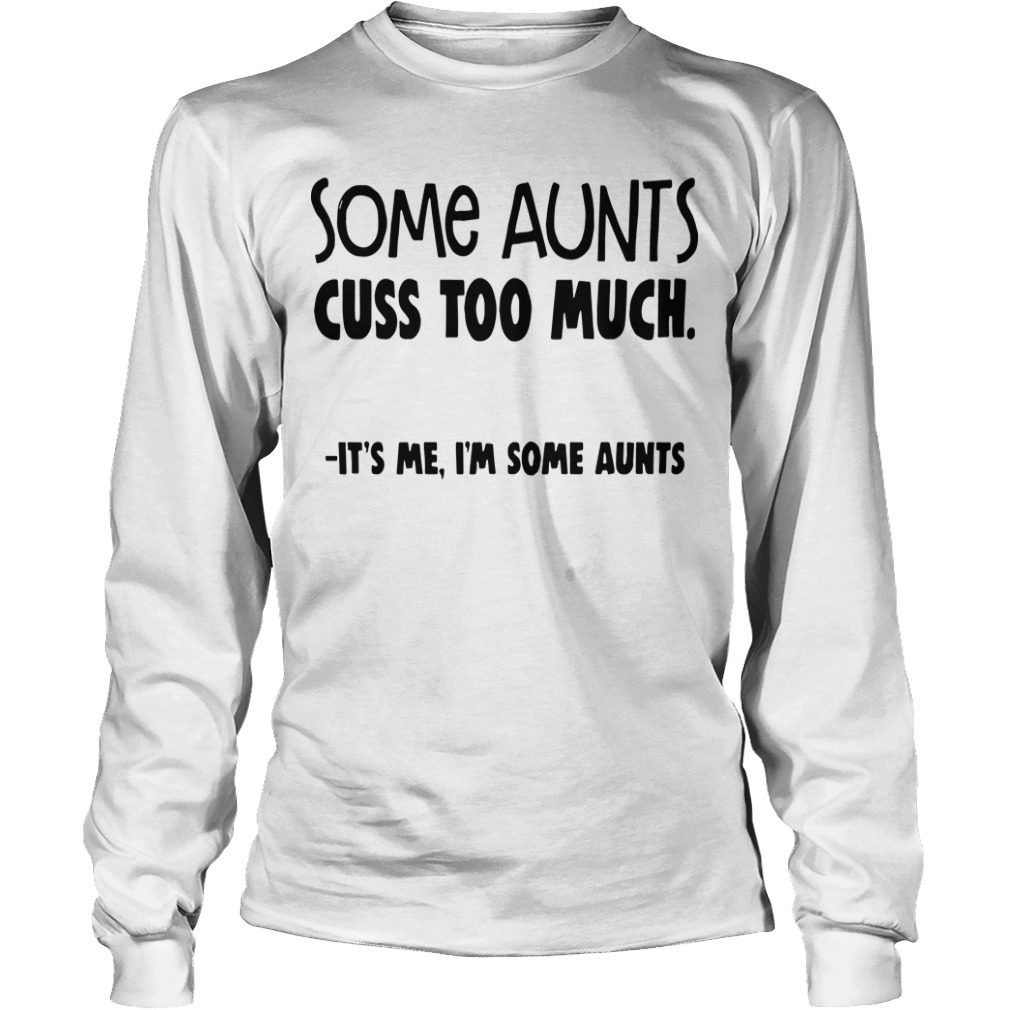 Some Aunts Cuss To Much It's Me I'm Some Aunts Longsleeve Tee