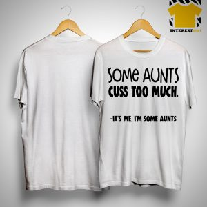 Some Aunts Cuss To Much It's Me I'm Some Aunts Shirt