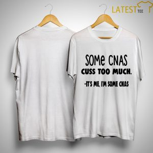 Some Cnas Cuss Too Much It's Me I'm Some Cnas Shirt